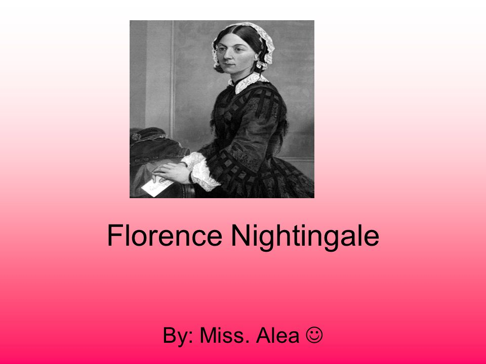 Florence Nightingale By: Miss. Alea