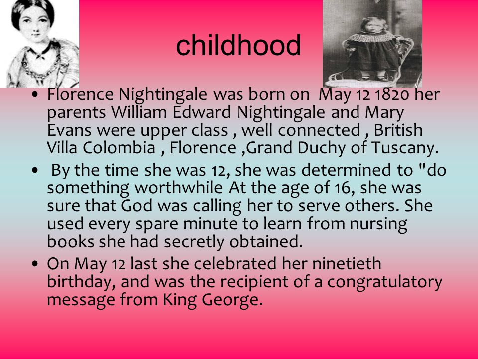 childhood Florence Nightingale was born on May her parents William Edward Nightingale and Mary Evans were upper class, well connected, British Villa Colombia, Florence,Grand Duchy of Tuscany.
