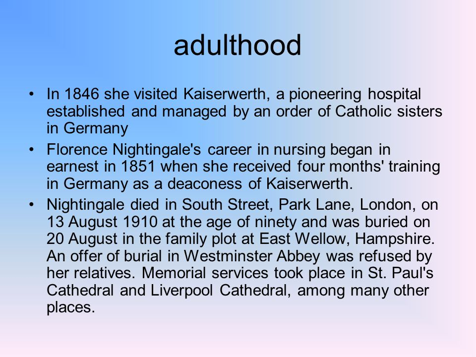 adulthood In 1846 she visited Kaiserwerth, a pioneering hospital established and managed by an order of Catholic sisters in Germany Florence Nightingale s career in nursing began in earnest in 1851 when she received four months training in Germany as a deaconess of Kaiserwerth.