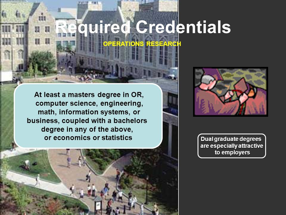 Required Credentials OPERATIONS RESEARCH At least a masters degree in OR, computer science, engineering, math, information systems, or business, coupled with a bachelors degree in any of the above, or economics or statistics Dual graduate degrees are especially attractive to employers to employers