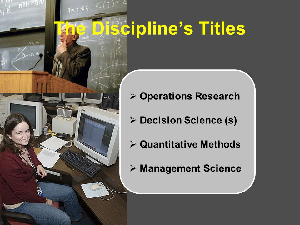 The Discipline's Titles  Operations Research  Decision Science (s)  Quantitative Methods  Management Science