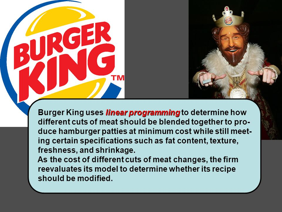 linear programming Burger King uses linear programming to determine how different cuts of meat should be blended together to pro- duce hamburger patties at minimum cost while still meet- ing certain specifications such as fat content, texture, freshness, and shrinkage.