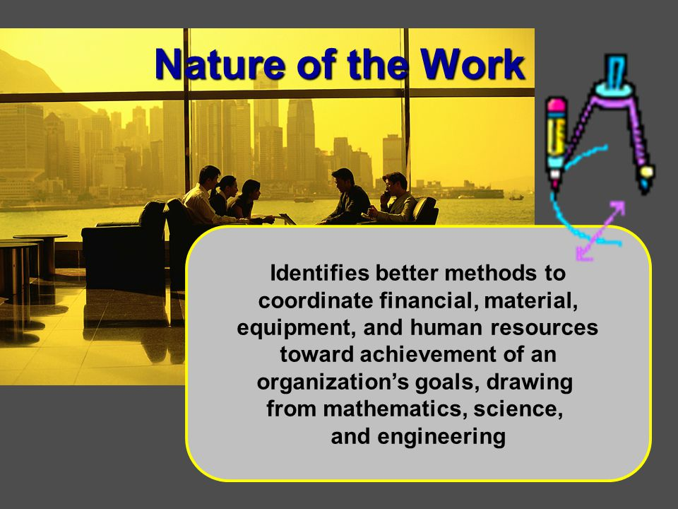 Nature of the Work Identifies better methods to coordinate financial, material, equipment, and human resources toward achievement of an organization's goals, drawing from mathematics, science, and engineering