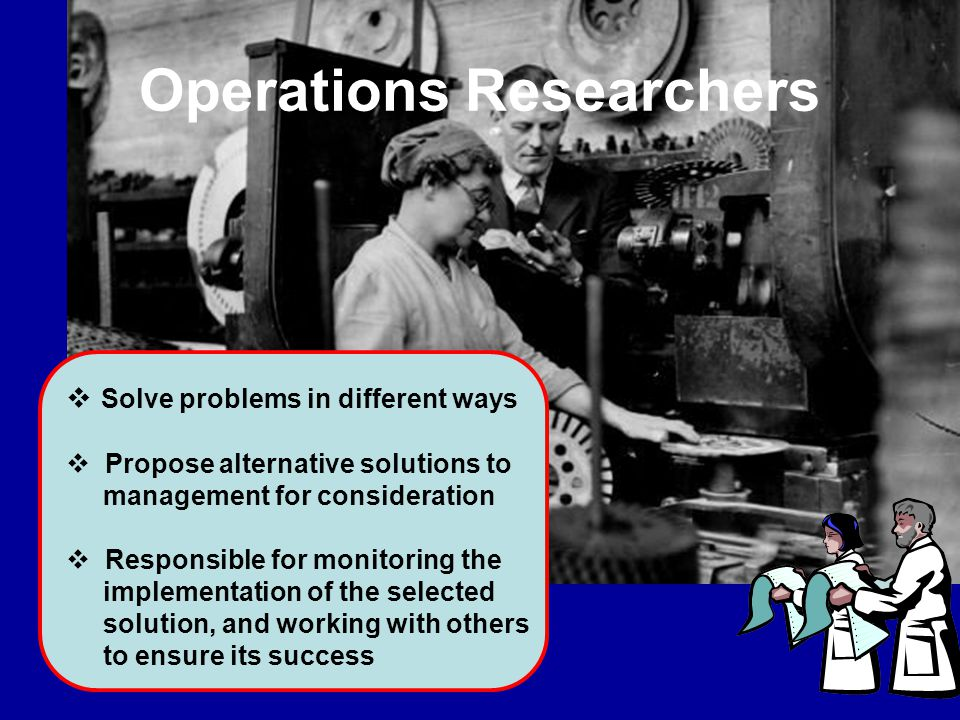Operations Researchers  Solve problems in different ways  Propose alternative solutions to management for consideration  Responsible for monitoring the implementation of the selected solution, and working with others to ensure its success