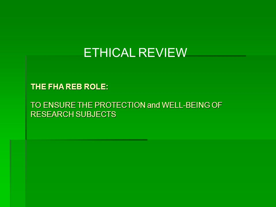 ETHICAL REVIEW THE FHA REB ROLE: TO ENSURE THE PROTECTION and WELL-BEING OF RESEARCH SUBJECTS