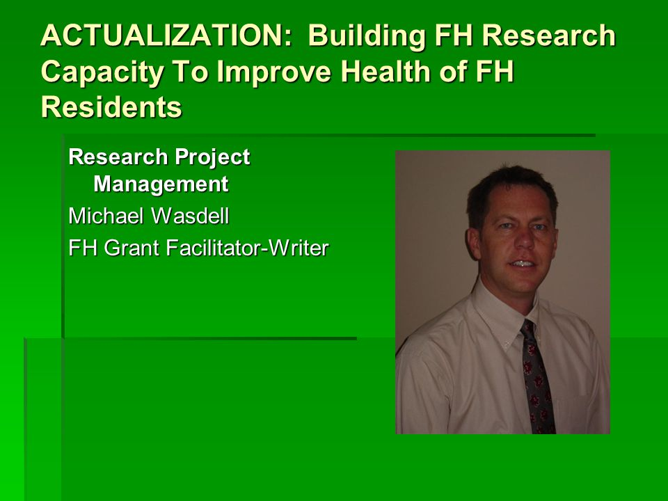 ACTUALIZATION: Building FH Research Capacity To Improve Health of FH Residents Research Project Management Michael Wasdell FH Grant Facilitator-Writer
