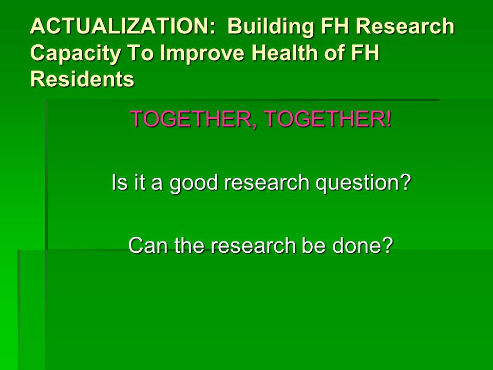 ACTUALIZATION: Building FH Research Capacity To Improve Health of FH Residents TOGETHER, TOGETHER.