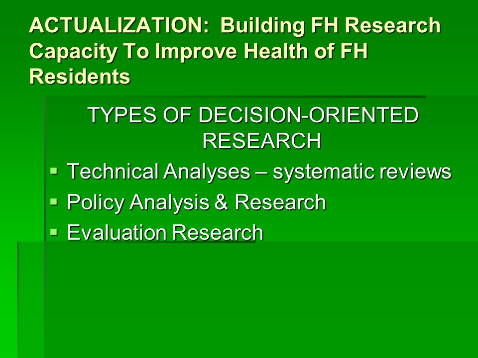 ACTUALIZATION: Building FH Research Capacity To Improve Health of FH Residents TYPES OF DECISION-ORIENTED RESEARCH  Technical Analyses – systematic reviews  Policy Analysis & Research  Evaluation Research