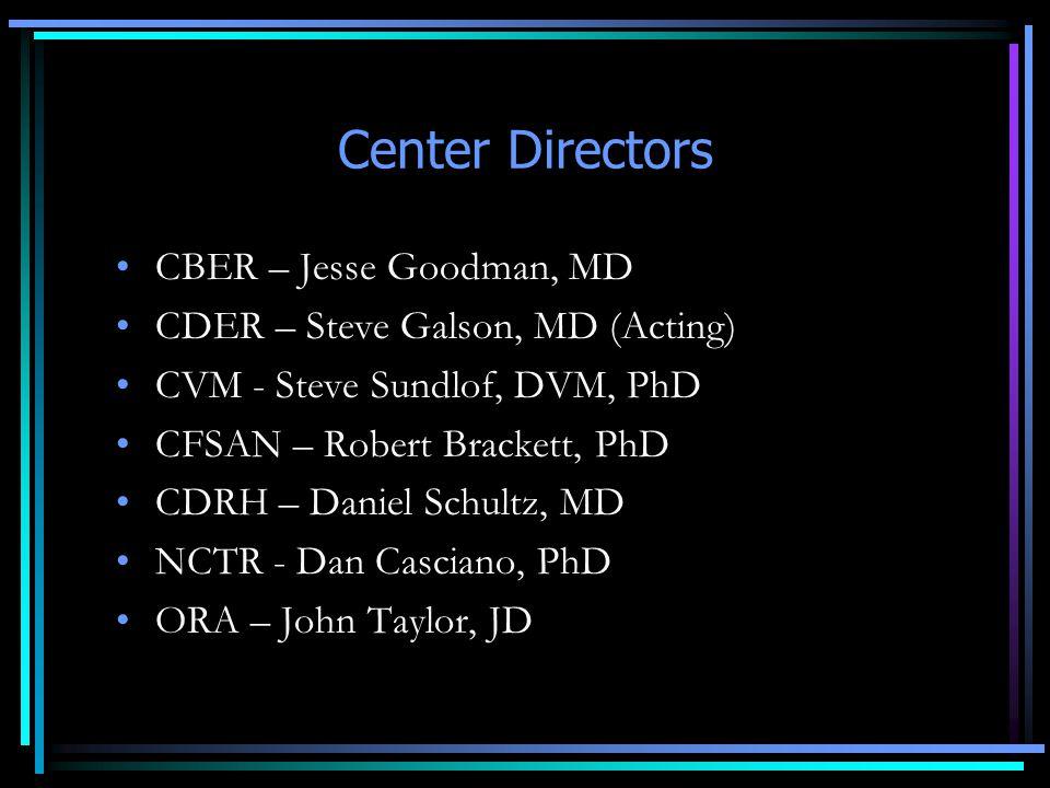 Center Directors CBER – Jesse Goodman, MD CDER – Steve Galson, MD (Acting) CVM - Steve Sundlof, DVM, PhD CFSAN – Robert Brackett, PhD CDRH – Daniel Schultz, MD NCTR - Dan Casciano, PhD ORA – John Taylor, JD