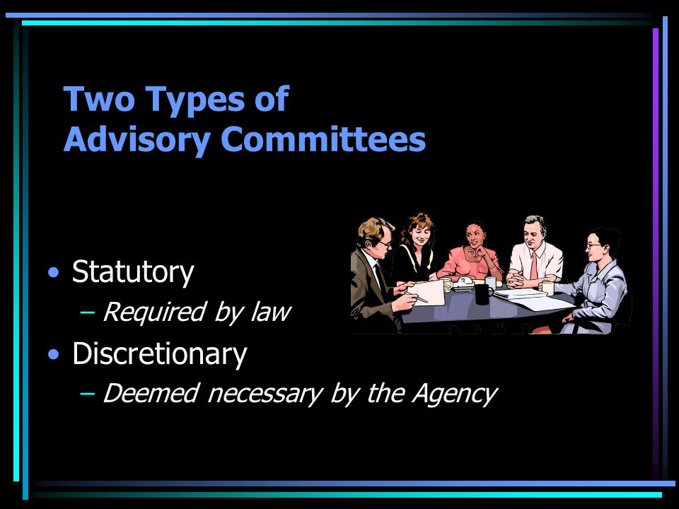 Two Types of Advisory Committees Statutory –Required by law Discretionary –Deemed necessary by the Agency