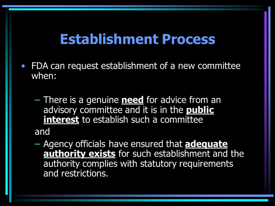 Establishment Process FDA can request establishment of a new committee when: –There is a genuine need for advice from an advisory committee and it is in the public interest to establish such a committee and –Agency officials have ensured that adequate authority exists for such establishment and the authority complies with statutory requirements and restrictions.