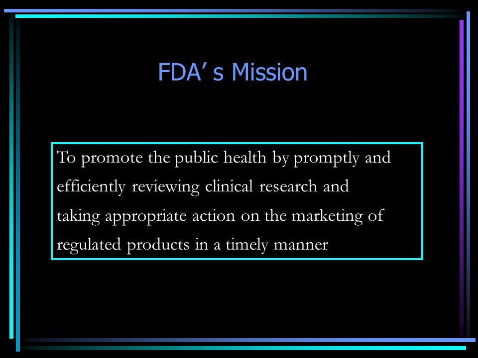 FDA' s Mission To promote the public health by promptly and efficiently reviewing clinical research and taking appropriate action on the marketing of regulated products in a timely manner