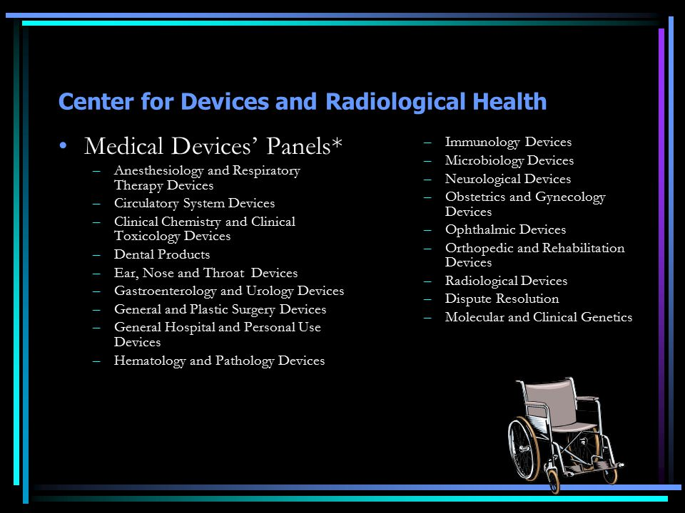 Center for Devices and Radiological Health Medical Devices' Panels* –Anesthesiology and Respiratory Therapy Devices –Circulatory System Devices –Clinical Chemistry and Clinical Toxicology Devices –Dental Products –Ear, Nose and Throat Devices –Gastroenterology and Urology Devices –General and Plastic Surgery Devices –General Hospital and Personal Use Devices –Hematology and Pathology Devices –Immunology Devices –Microbiology Devices –Neurological Devices –Obstetrics and Gynecology Devices –Ophthalmic Devices –Orthopedic and Rehabilitation Devices –Radiological Devices –Dispute Resolution –Molecular and Clinical Genetics