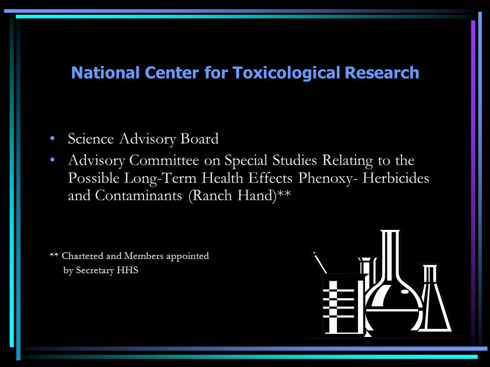 National Center for Toxicological Research Science Advisory Board Advisory Committee on Special Studies Relating to the Possible Long-Term Health Effects Phenoxy- Herbicides and Contaminants (Ranch Hand)** ** Chartered and Members appointed by Secretary HHS