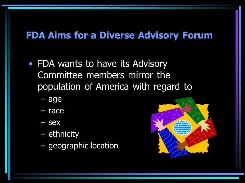 FDA Aims for a Diverse Advisory Forum FDA wants to have its Advisory Committee members mirror the population of America with regard to –age –race –sex –ethnicity –geographic location