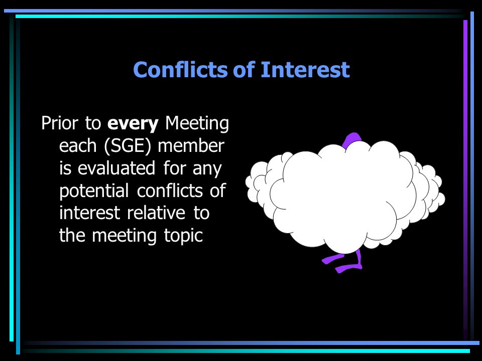Conflicts of Interest Prior to every Meeting each (SGE) member is evaluated for any potential conflicts of interest relative to the meeting topic