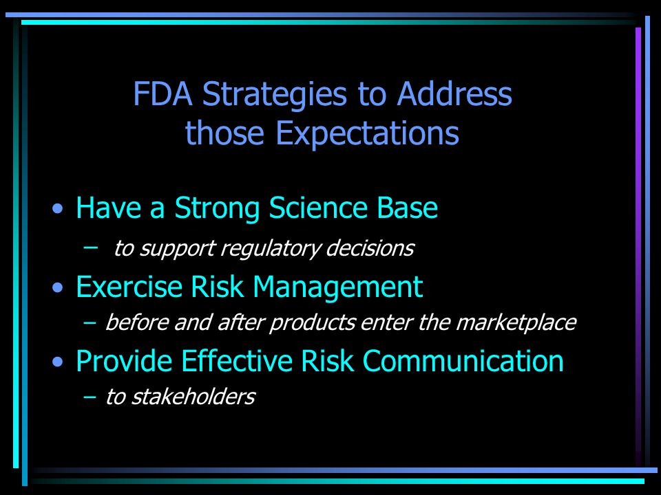 FDA Strategies to Address those Expectations Have a Strong Science Base – to support regulatory decisions Exercise Risk Management –before and after products enter the marketplace Provide Effective Risk Communication –to stakeholders