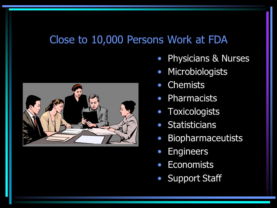Close to 10,000 Persons Work at FDA Physicians & Nurses Microbiologists Chemists Pharmacists Toxicologists Statisticians Biopharmaceutists Engineers Economists Support Staff