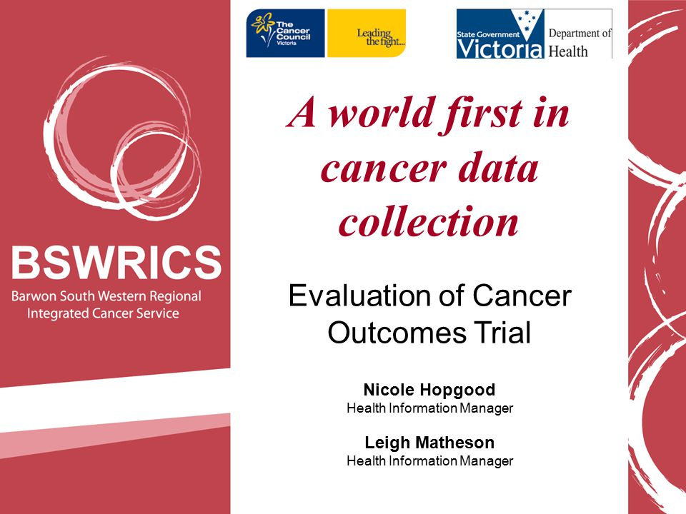 A world first in cancer data collection Evaluation of Cancer Outcomes Trial Nicole Hopgood Health Information Manager Leigh Matheson Health Information Manager