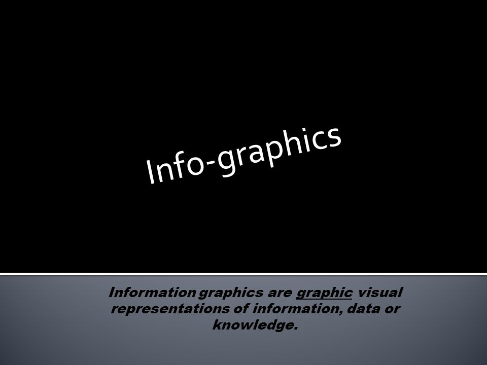 Info-graphics Information graphics are graphic visual representations of information, data or knowledge.