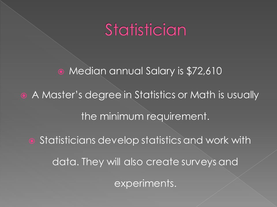  Median annual Salary is $72,610  A Master's degree in Statistics or Math is usually the minimum requirement.