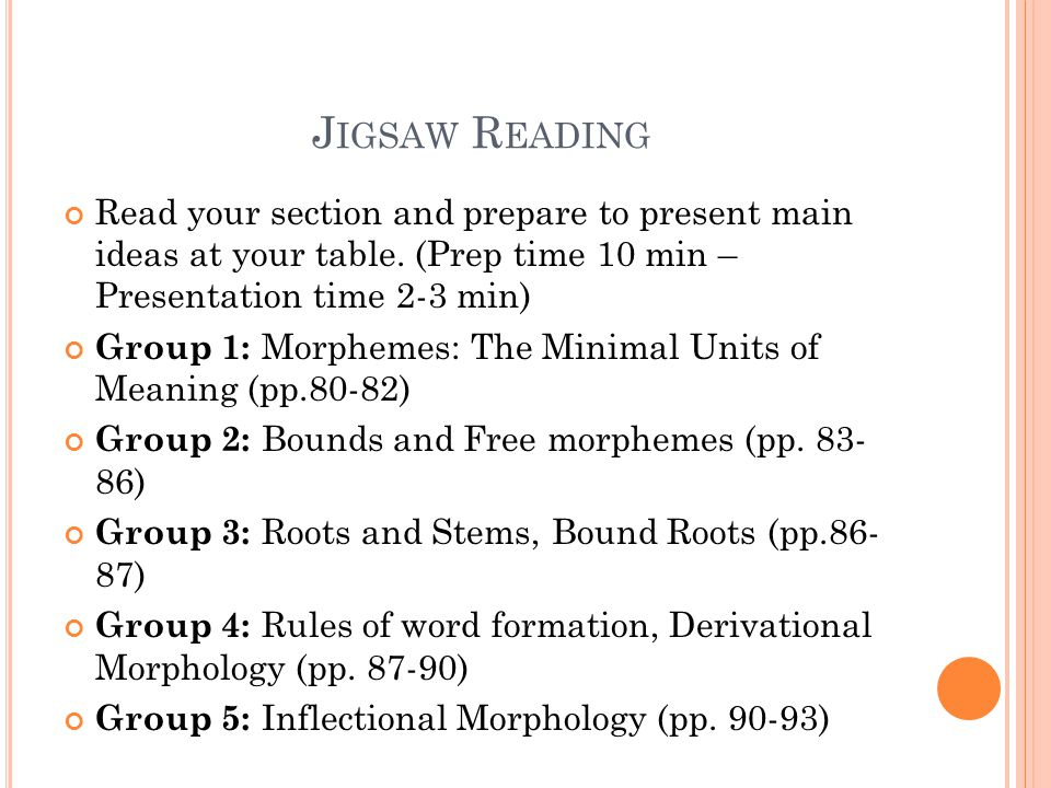 J IGSAW R EADING Read your section and prepare to present main ideas at your table. (Prep time 10 min – Presentation time 2-3 min) Group 1: Morphemes: