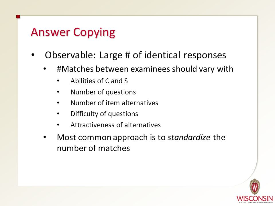 Observable: Large # of identical responses #Matches between examinees should vary with Abilities of C and S Answer Copying