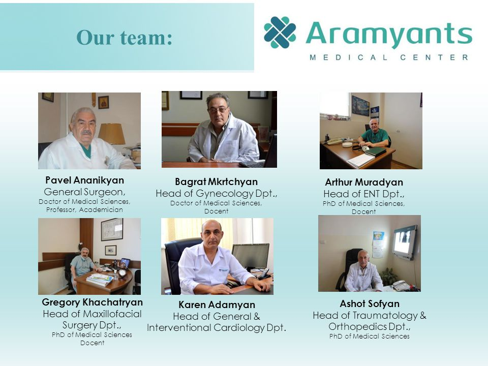 Our team: Pavel Ananikyan General Surgeon, Doctor of Medical Sciences, Professor, Academician Bagrat Mkrtchyan Head of Gynecology Dpt., Doctor of Medical Sciences, Docent Arthur Muradyan Head of ENT Dpt., PhD of Medical Sciences, Docent Ashot Sofyan Head of Traumatology & Orthopedics Dpt., PhD of Medical Sciences Karen Adamyan Head of General & Interventional Cardiology Dpt.