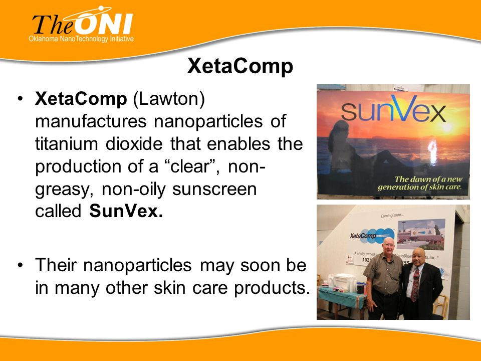 "XetaComp XetaComp (Lawton) manufactures nanoparticles of titanium dioxide that enables the production of a ""clear"", non- greasy, non-oily sunscreen ca"