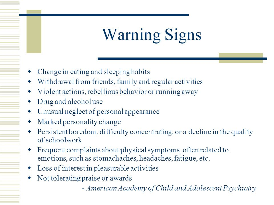 Warning Signs  Change in eating and sleeping habits  Withdrawal from friends, family and regular activities  Violent actions, rebellious behavior or running away  Drug and alcohol use  Unusual neglect of personal appearance  Marked personality change  Persistent boredom, difficulty concentrating, or a decline in the quality of schoolwork  Frequent complaints about physical symptoms, often related to emotions, such as stomachaches, headaches, fatigue, etc.