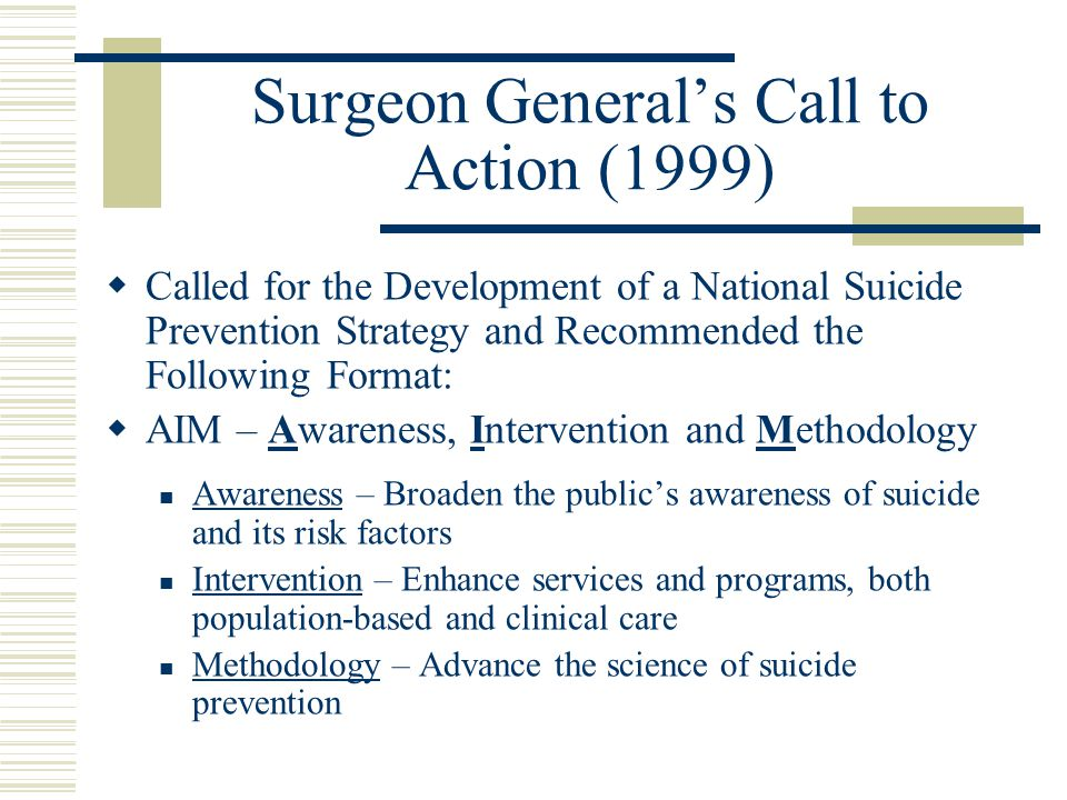 Surgeon General's Call to Action (1999)  Called for the Development of a National Suicide Prevention Strategy and Recommended the Following Format:  AIM – Awareness, Intervention and Methodology Awareness – Broaden the public's awareness of suicide and its risk factors Intervention – Enhance services and programs, both population-based and clinical care Methodology – Advance the science of suicide prevention