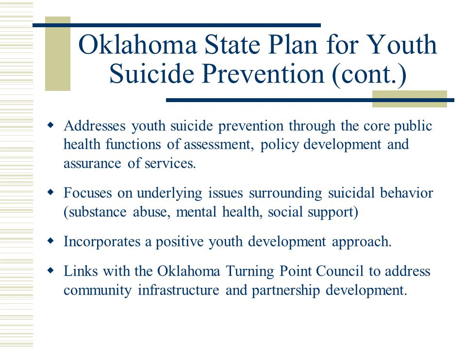 Oklahoma State Plan for Youth Suicide Prevention (cont.)  Addresses youth suicide prevention through the core public health functions of assessment, policy development and assurance of services.