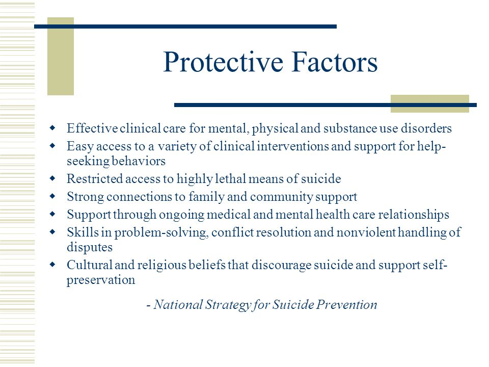 Protective Factors  Effective clinical care for mental, physical and substance use disorders  Easy access to a variety of clinical interventions and support for help- seeking behaviors  Restricted access to highly lethal means of suicide  Strong connections to family and community support  Support through ongoing medical and mental health care relationships  Skills in problem-solving, conflict resolution and nonviolent handling of disputes  Cultural and religious beliefs that discourage suicide and support self- preservation - National Strategy for Suicide Prevention