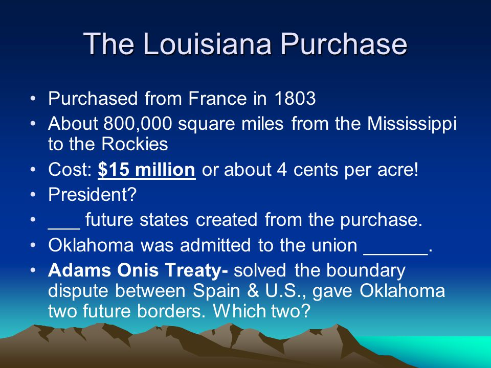 The Louisiana Purchase Purchased from France in 1803 About 800,000 square miles from the Mississippi to the Rockies Cost: $15 million or about 4 cents per acre.