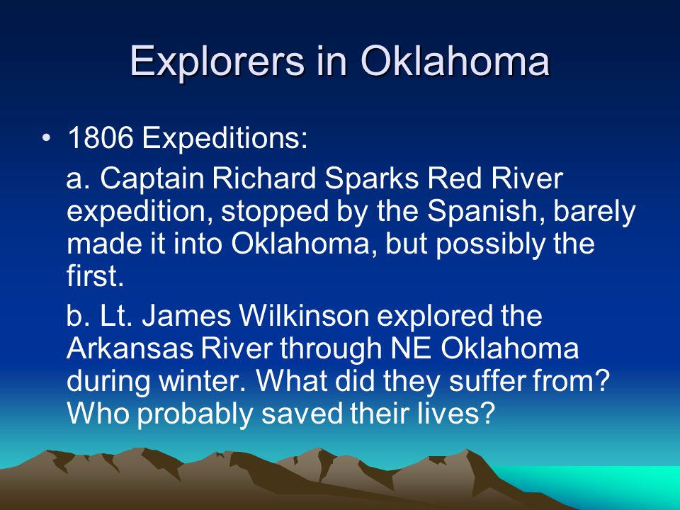 Explorers in Oklahoma 1806 Expeditions: a. Captain Richard Sparks Red River expedition, stopped by the Spanish, barely made it into Oklahoma, but poss