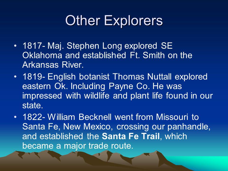 Other Explorers 1817- Maj. Stephen Long explored SE Oklahoma and established Ft. Smith on the Arkansas River. 1819- English botanist Thomas Nuttall ex