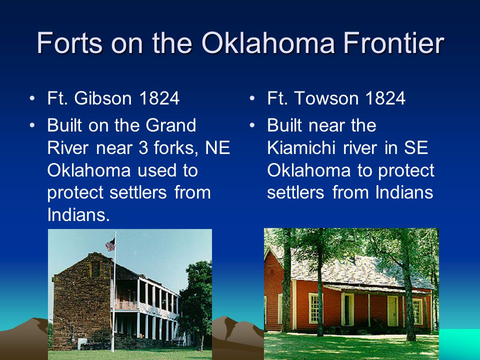 Forts on the Oklahoma Frontier Ft. Gibson 1824 Built on the Grand River near 3 forks, NE Oklahoma used to protect settlers from Indians. Ft. Towson 18