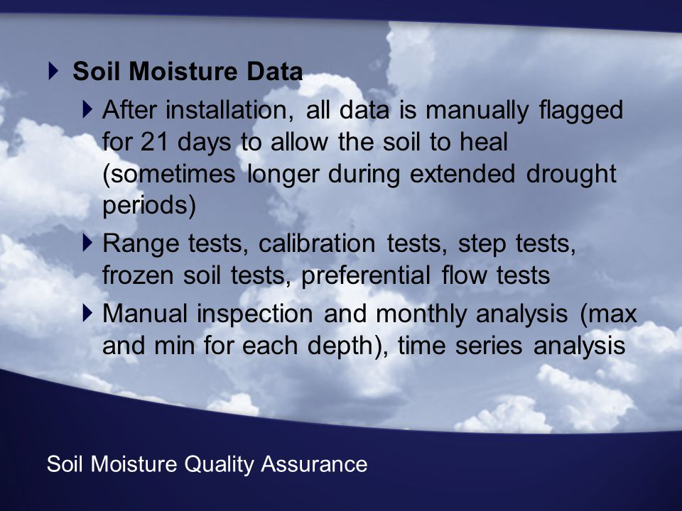 Soil Moisture Quality Assurance  Soil Moisture Data  After installation, all data is manually flagged for 21 days to allow the soil to heal (sometimes longer during extended drought periods)  Range tests, calibration tests, step tests, frozen soil tests, preferential flow tests  Manual inspection and monthly analysis (max and min for each depth), time series analysis