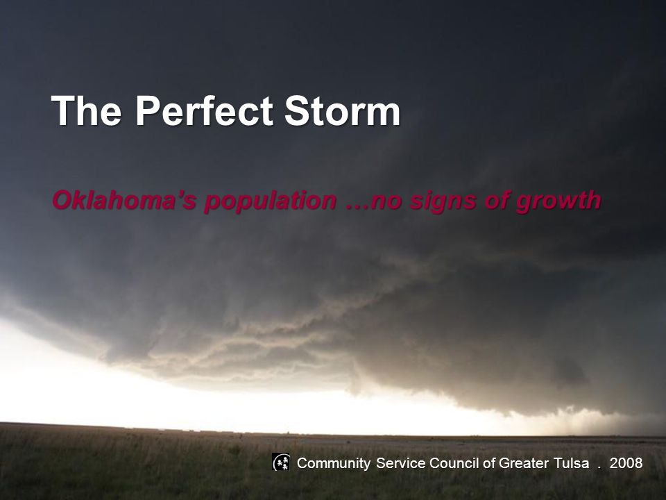The Perfect Storm Oklahoma's population …no signs of growth Community Service Council of Greater Tulsa. 2008