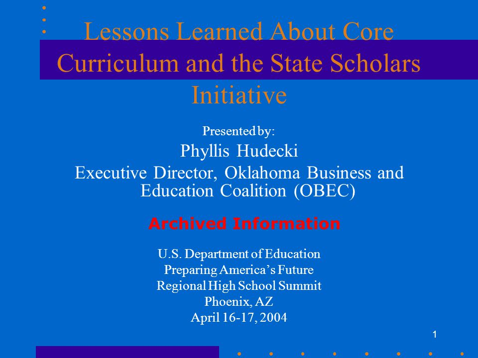 1 Lessons Learned About Core Curriculum and the State Scholars Initiative Presented by: Phyllis Hudecki Executive Director, Oklahoma Business and Educ
