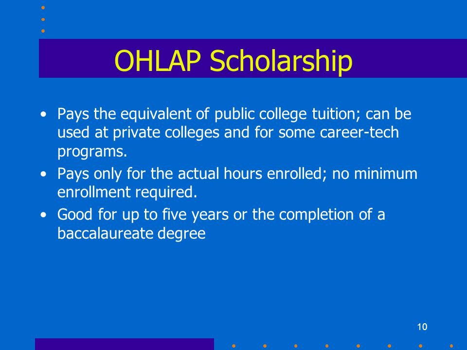 10 OHLAP Scholarship Pays the equivalent of public college tuition; can be used at private colleges and for some career-tech programs. Pays only for t