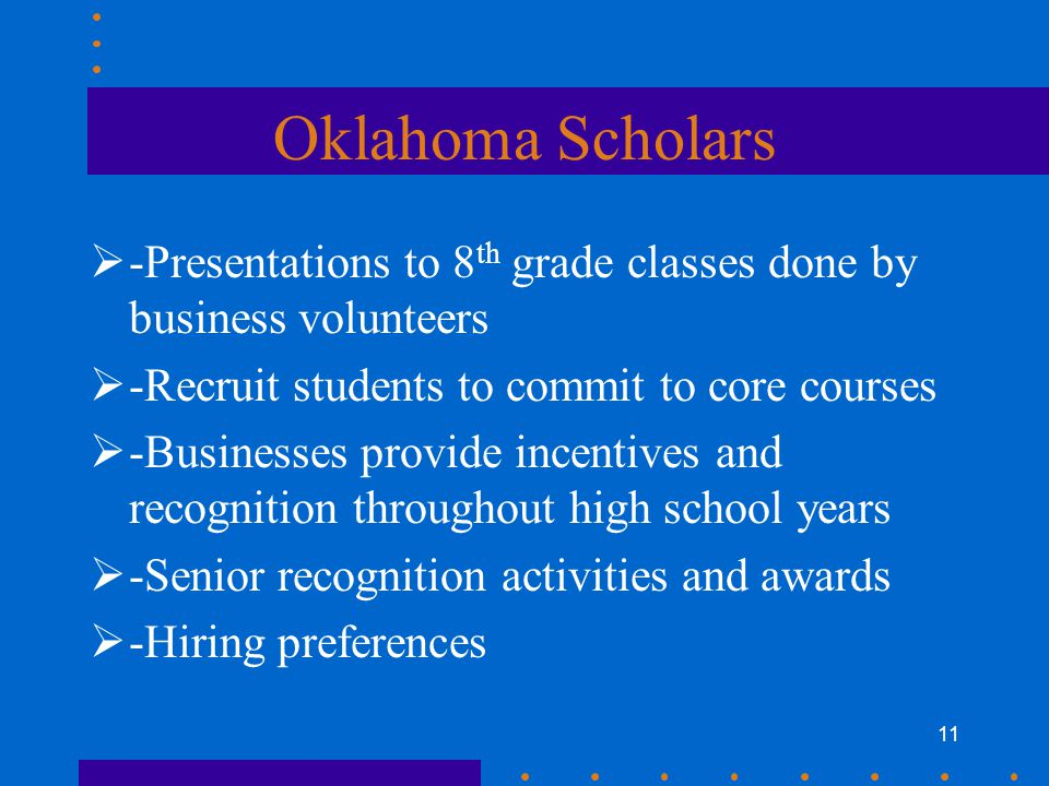 11 Oklahoma Scholars  -Presentations to 8 th grade classes done by business volunteers  -Recruit students to commit to core courses  -Businesses provide incentives and recognition throughout high school years  -Senior recognition activities and awards  -Hiring preferences
