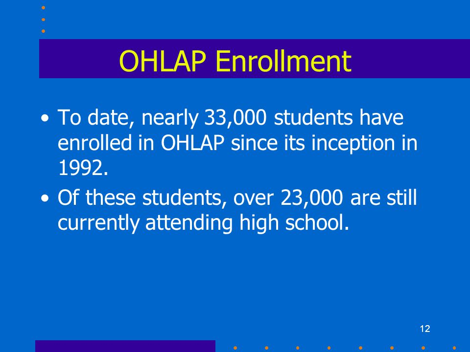12 OHLAP Enrollment To date, nearly 33,000 students have enrolled in OHLAP since its inception in 1992.