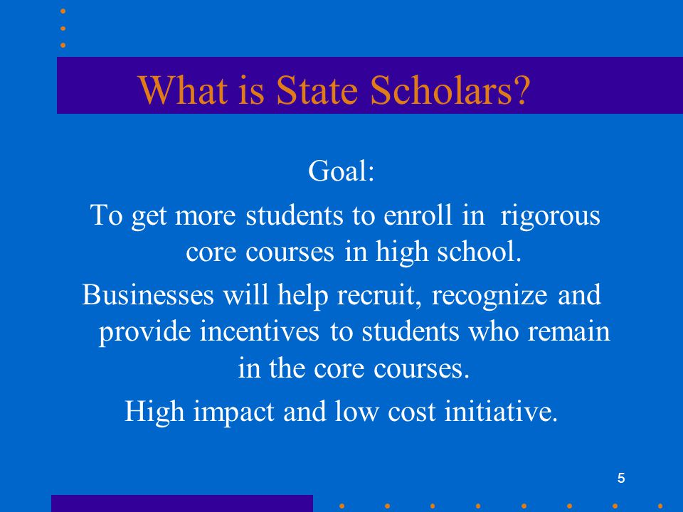 5 What is State Scholars? Goal: To get more students to enroll in rigorous core courses in high school. Businesses will help recruit, recognize and pr
