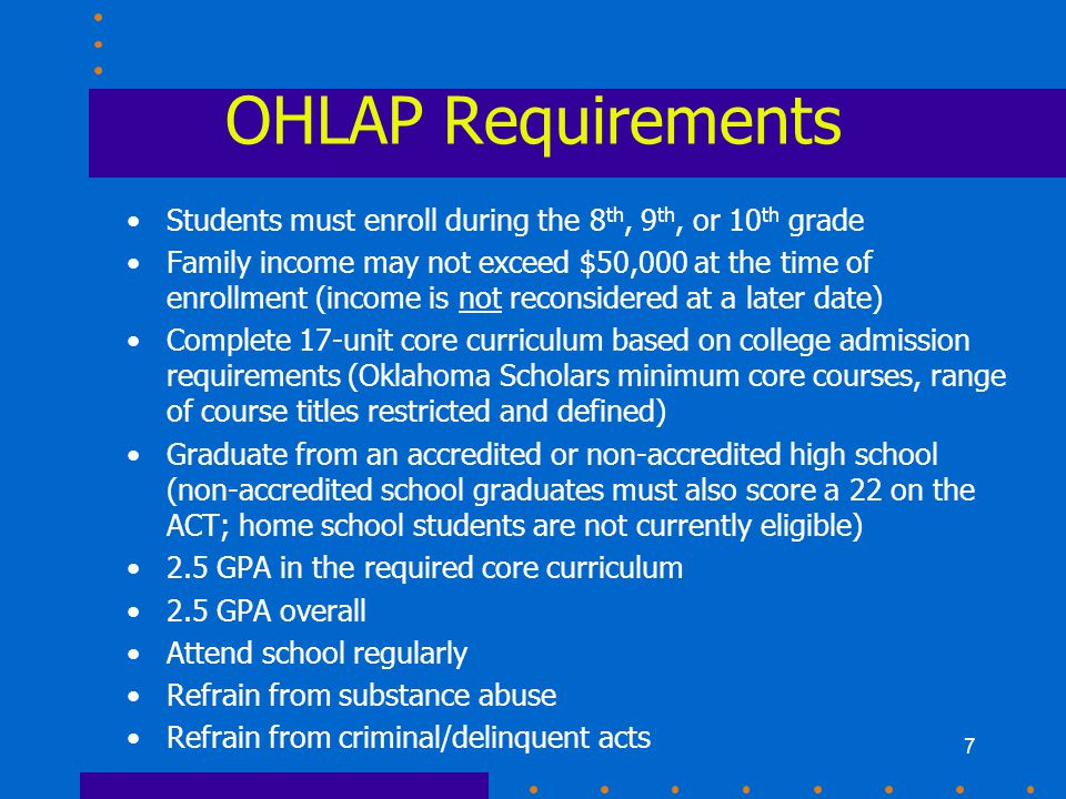 7 OHLAP Requirements Students must enroll during the 8 th, 9 th, or 10 th grade Family income may not exceed $50,000 at the time of enrollment (income is not reconsidered at a later date) Complete 17-unit core curriculum based on college admission requirements (Oklahoma Scholars minimum core courses, range of course titles restricted and defined) Graduate from an accredited or non-accredited high school (non-accredited school graduates must also score a 22 on the ACT; home school students are not currently eligible) 2.5 GPA in the required core curriculum 2.5 GPA overall Attend school regularly Refrain from substance abuse Refrain from criminal/delinquent acts