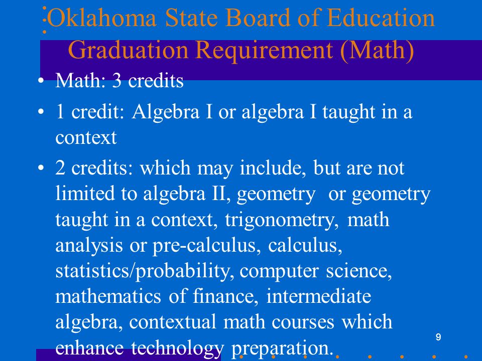 9 Oklahoma State Board of Education Graduation Requirement (Math) Math: 3 credits 1 credit: Algebra I or algebra I taught in a context 2 credits: which may include, but are not limited to algebra II, geometry or geometry taught in a context, trigonometry, math analysis or pre-calculus, calculus, statistics/probability, computer science, mathematics of finance, intermediate algebra, contextual math courses which enhance technology preparation.