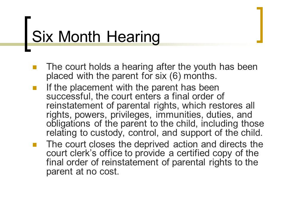 Six Month Hearing The court holds a hearing after the youth has been placed with the parent for six (6) months.