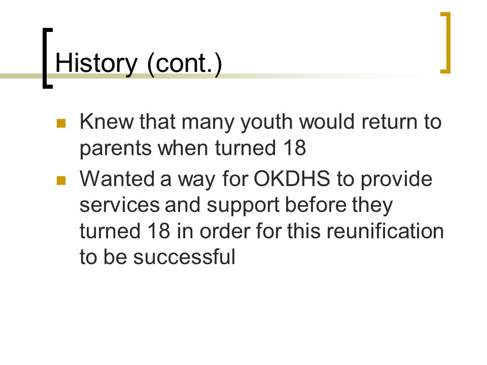 Requirements Based upon an application of the youth through his or her attorney Requirements:  The youth was previously found to be a deprived child;  The parent's rights were terminated in a proceeding under Title 10A of the Oklahoma Statutes;  The youth has not achieved his or her permanency plan within three (3) years of a final order of termination; and  The youth is at least fifteen (15) years old at the time the application is filed.