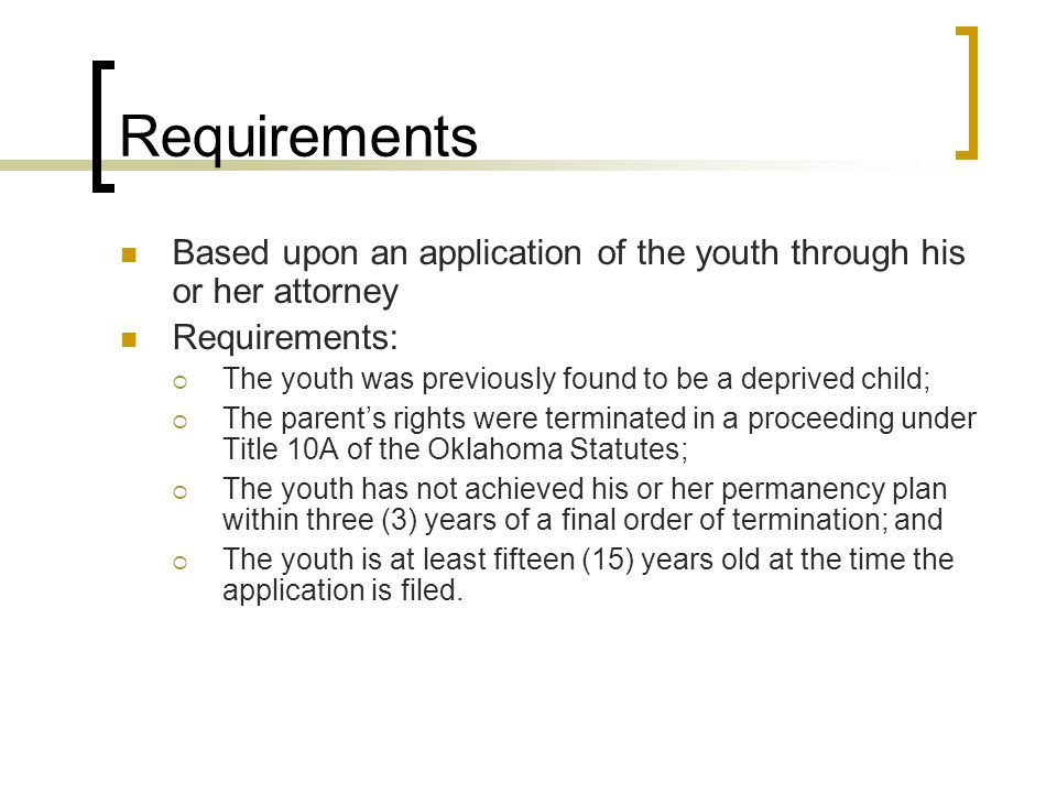 Requirements Based upon an application of the youth through his or her attorney Requirements:  The youth was previously found to be a deprived child;