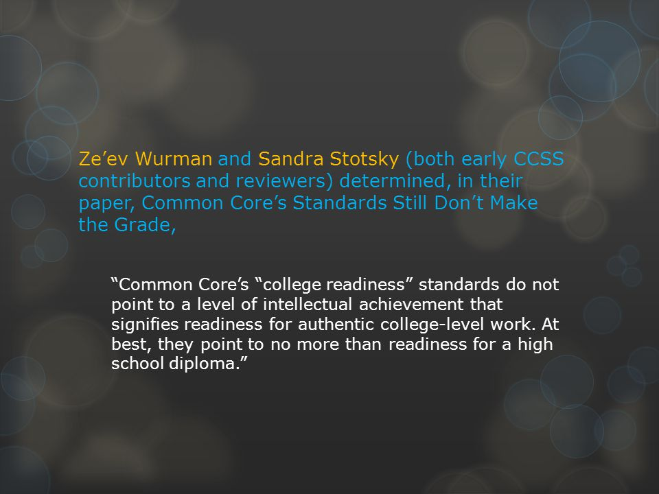 Ze'ev Wurman and Sandra Stotsky (both early CCSS contributors and reviewers) determined, in their paper, Common Core's Standards Still Don't Make the Grade, Common Core's college readiness standards do not point to a level of intellectual achievement that signifies readiness for authentic college-level work.